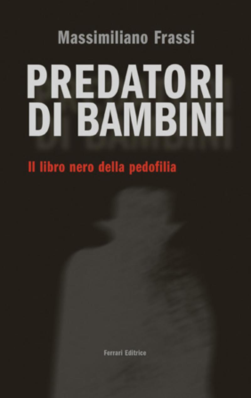 Predatori di bambini. Il libro nero della pedofilia.